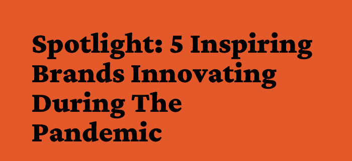5 Inspiring Brands Innovating During The Pandemic